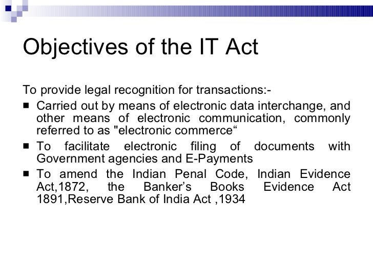 Objectives of the IT Act <ul><li>To provide legal recognition for transactions:- </li></ul><ul><li>Carried out by means of...