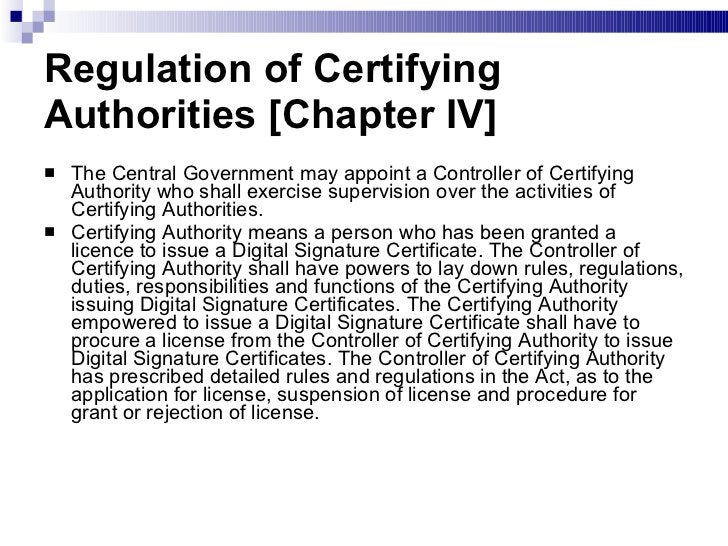 Regulation of Certifying Authorities [Chapter IV]  <ul><li>The Central Government may appoint a Controller of Certifying A...
