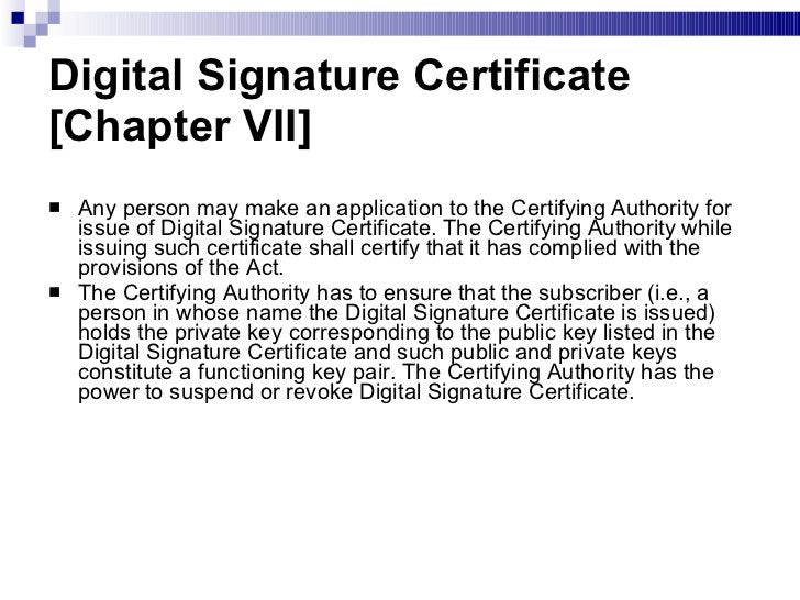 Digital Signature Certificate [Chapter VII] <ul><li>Any person may make an application to the Certifying Authority for iss...