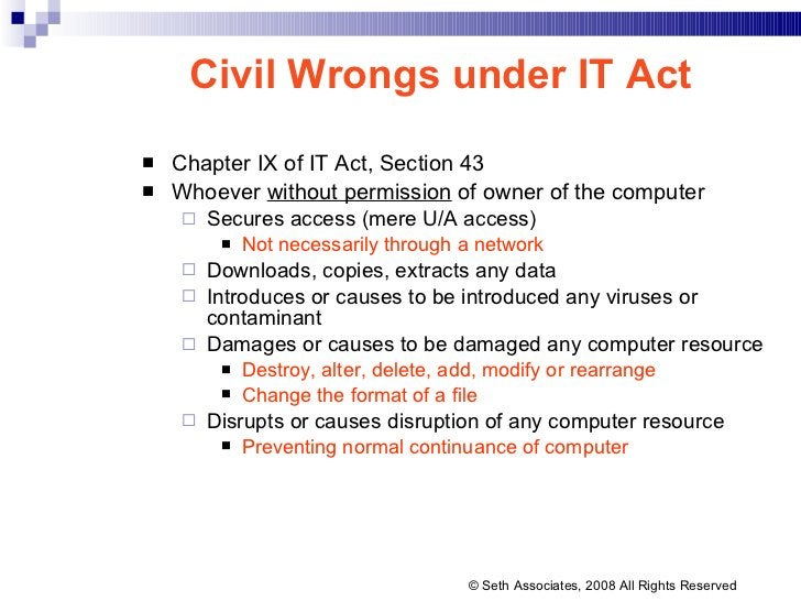 Civil Wrongs under IT Act <ul><li>Chapter IX of IT Act, Section 43 </li></ul><ul><li>Whoever  without permission  of owner...