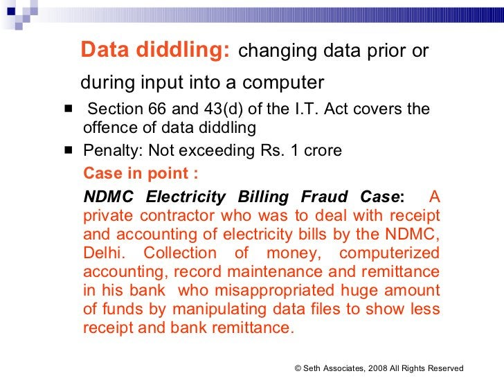 Data diddling:   changing data prior or during input into a computer   <ul><li>Section 66 and 43(d) of the I.T. Act covers...