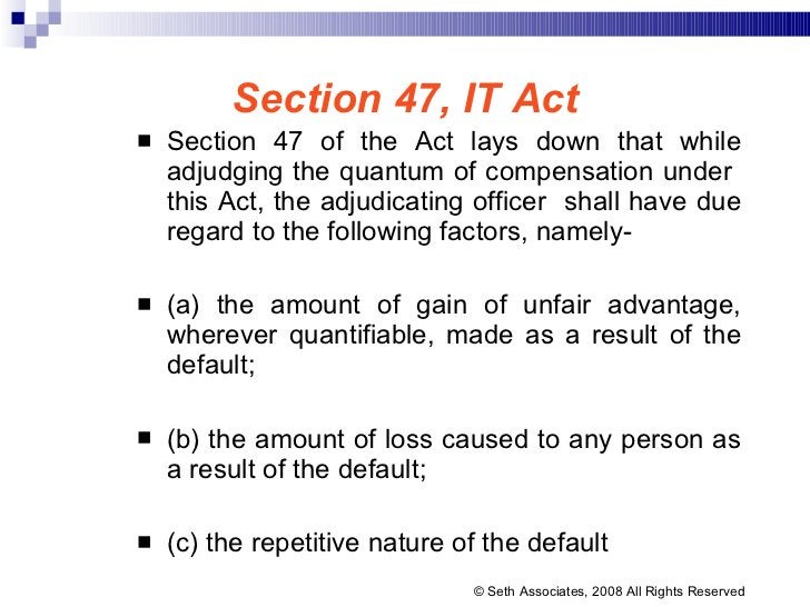 Section 47, IT Act <ul><li>Section 47 of the Act lays down that while adjudging the quantum of compensation under  this Ac...