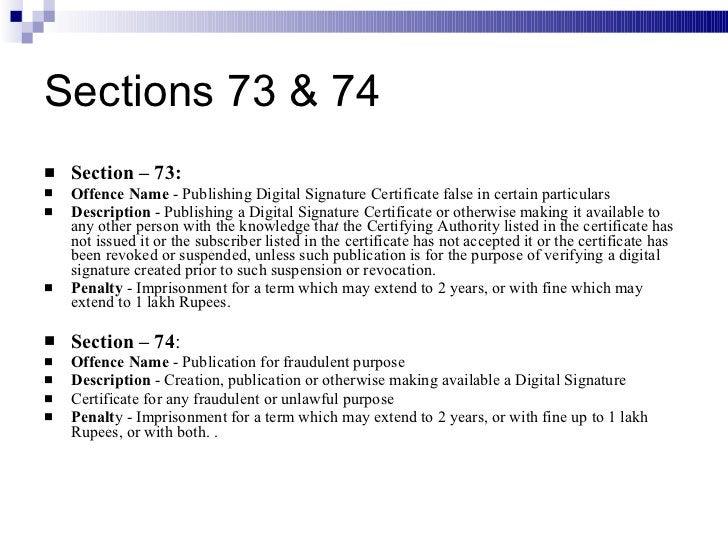 Sections 73 & 74 <ul><li>Section – 73: </li></ul><ul><li>Offence Name  - Publishing Digital Signature Certificate false in...