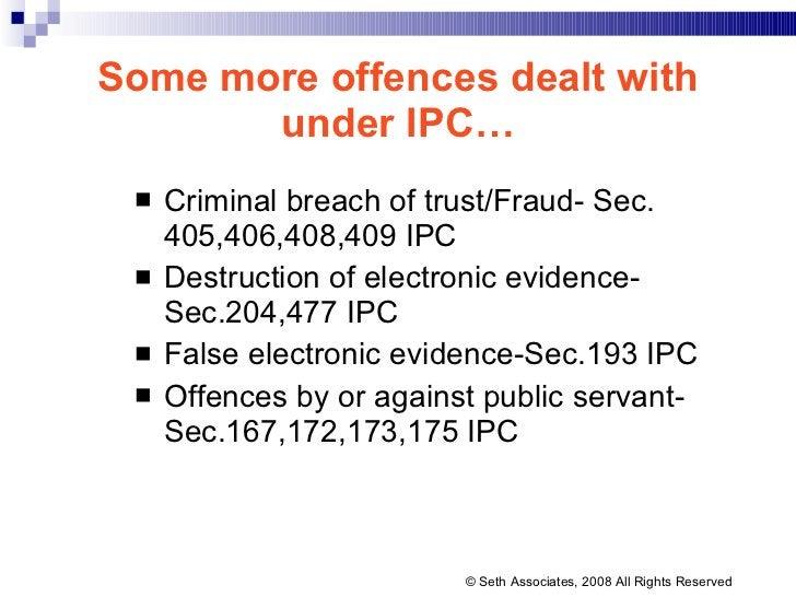Some more offences dealt with under IPC… <ul><li>Criminal breach of trust/Fraud- Sec. 405,406,408,409 IPC </li></ul><ul><l...