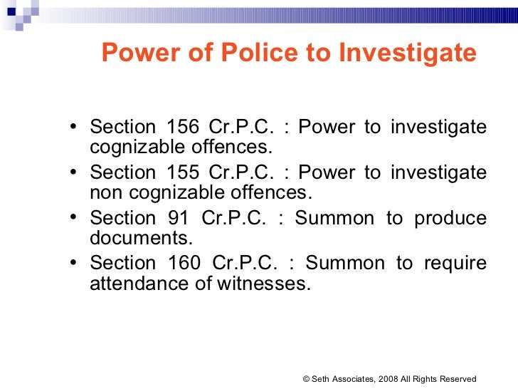 Power of Police to Investigate <ul><li>Section 156 Cr.P.C. : Power to investigate cognizable offences.  </li></ul><ul><li>...