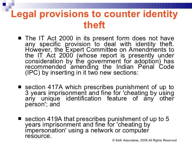 Legal provisions to counter identity theft <ul><li>The IT Act 2000 in its present form does not have any specific provisio...