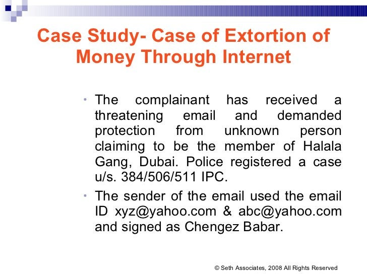 Case Study- Case of Extortion of Money Through Internet <ul><ul><li>The complainant has received a threatening email and d...