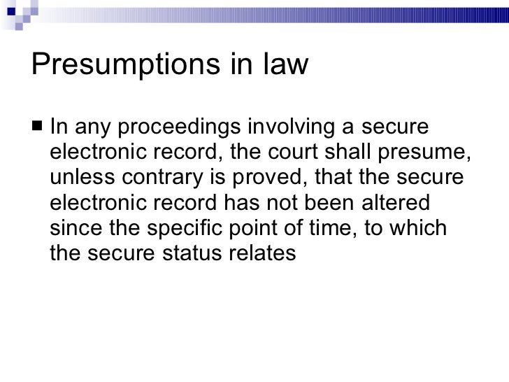 Presumptions in law <ul><li>In any proceedings involving a secure electronic record, the court shall presume, unless contr...