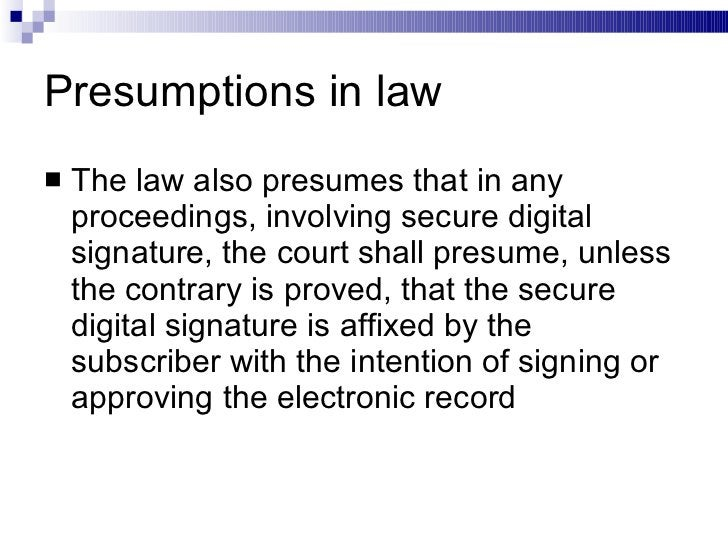 Presumptions in law <ul><li>The law also presumes that in any proceedings, involving secure digital signature, the court s...