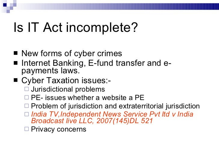 Is IT Act incomplete? <ul><li>New forms of cyber crimes </li></ul><ul><li>Internet Banking, E-fund transfer and e-payments...