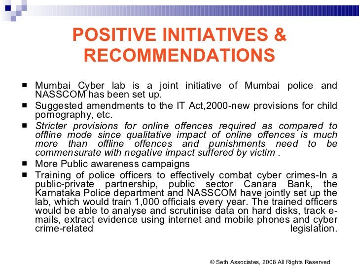 POSITIVE INITIATIVES & RECOMMENDATIONS <ul><li>Mumbai Cyber lab is a joint initiative of Mumbai police and NASSCOM has bee...