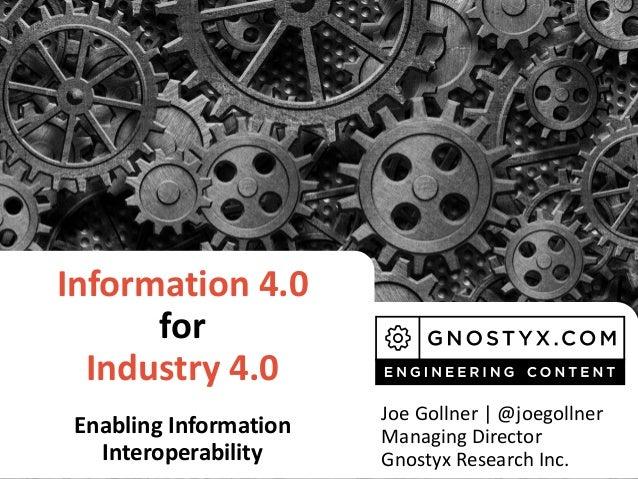 Information 4.0 for Industry 4.0 Enabling Information Interoperability Joe Gollner | @joegollner Managing Director Gnostyx...