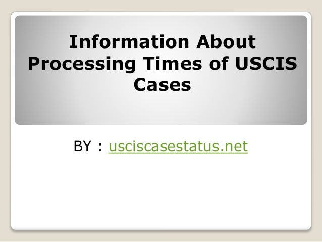 Information about processing times of uscis cases