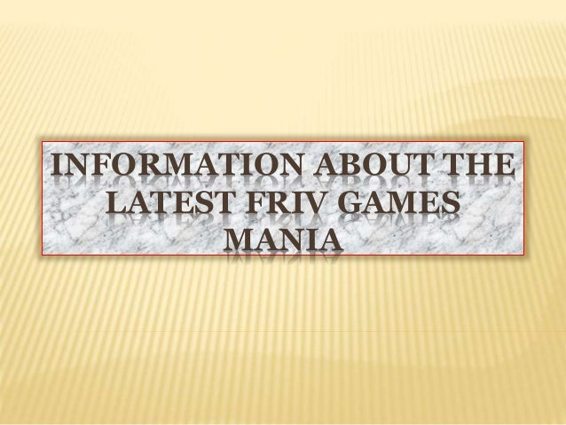 INFORMATION ABOUT THE LATEST FRIV GAMES MANIA