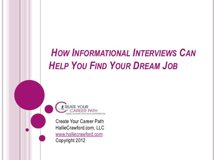 HOW INFORMATIONAL INTERVIEWS CANHELP YOU FIND YOUR DREAM JOB Create Your Career Path HallieCrawford.com, LLC www.halliecra...
