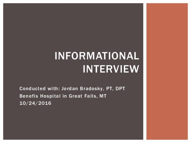 Conducted with: Jordan Bradosky, PT, DPT Benefis Hospital in Great Falls, MT 10/24/2016 INFORMATIONAL INTERVIEW