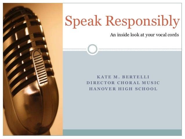 K A T E M . B E R T E L L I D I R E C T O R C H O R A L M U S I C H A N O V E R H I G H S C H O O L Speak Responsibly An i...