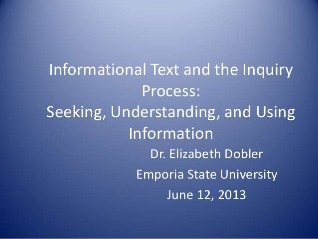 Informational Text and the InquiryProcess:Seeking, Understanding, and UsingInformationDr. Elizabeth DoblerEmporia State Un...