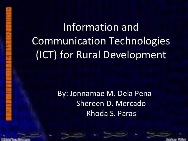 Information and Communication Technologies (ICT) for Rural Development By: Jonnamae M. Dela Pena Shereen D. Mercado Rhoda ...