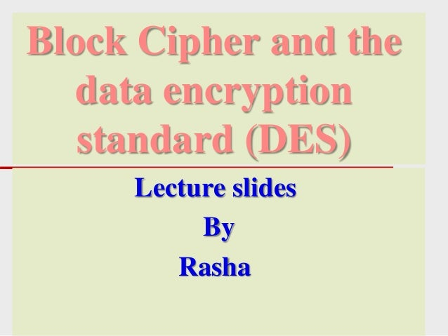 Block Cipher and the data encryption standard (DES) Lecture slides By Rasha