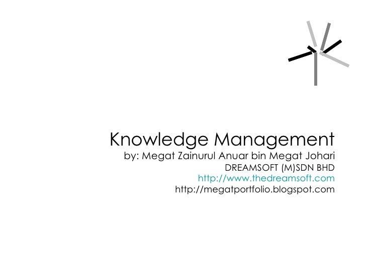 Knowledge Management by: Megat Zainurul Anuar bin Megat Johari DREAMSOFT (M)SDN BHD http://www.thedreamsoft.com http://meg...