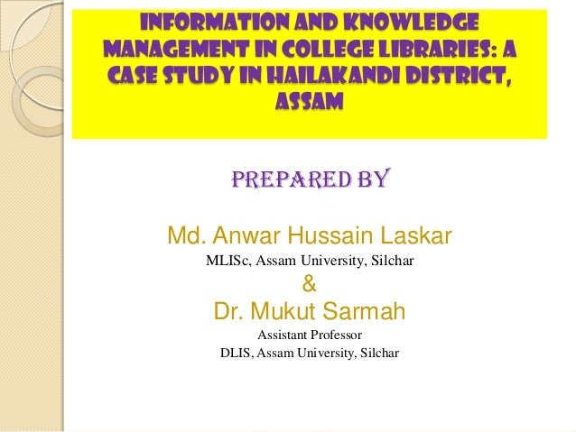 INFORMATION AND KNOWLEDGEMANAGEMENT IN COLLEGE LIBRARIES: ACase Study in Hailakandi District,               Assam         ...