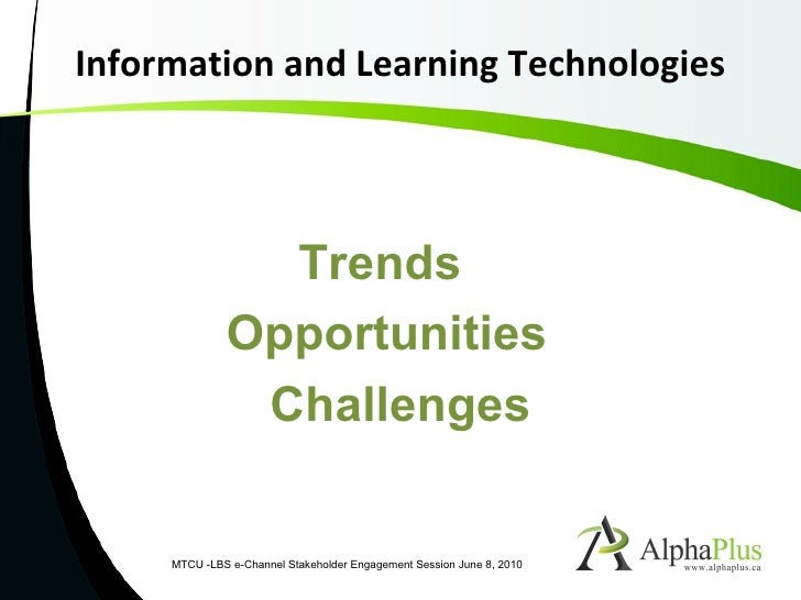 Information and Learning Technologies MTCU -LBS e-Channel Stakeholder Engagement Session June 8, 2010 Trends  Opportunitie...
