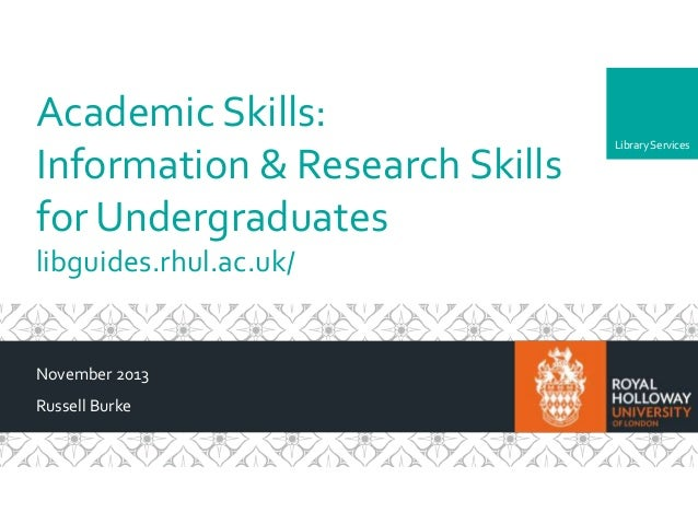 Academic Skills: Information & Research Skills for Undergraduates libguides.rhul.ac.uk/  November 2013 Russell Burke  Libr...