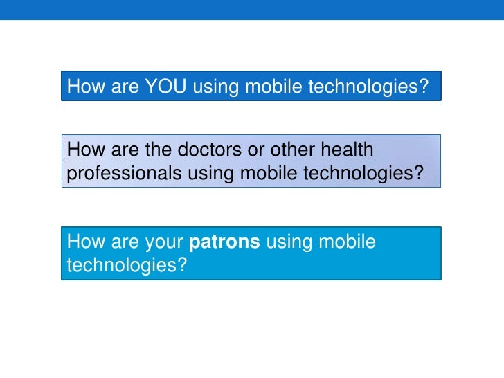 How are YOU using mobile technologies?<br />How are the doctors or other health professionals using mobile technologies?<b...