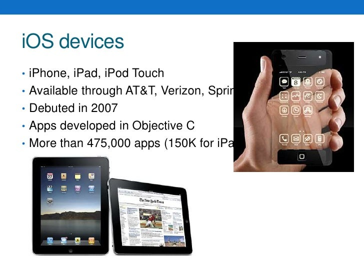 iOS devices<br />iPhone, iPad, iPod Touch<br />Available through AT&T, Verizon, Sprint<br />Debuted in 2007<br />Apps deve...