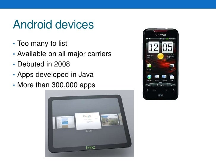 Android devices<br />Too many to list<br />Available on all major carriers<br />Debuted in 2008<br />Apps developed in Jav...