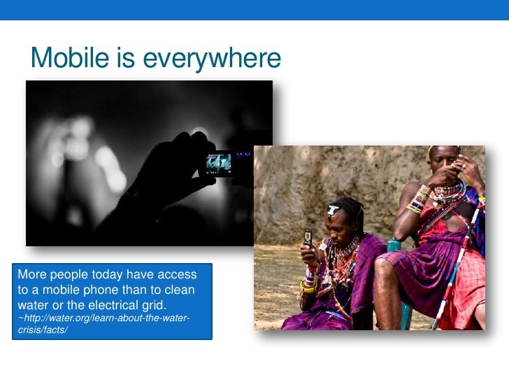 Mobile is everywhere<br />More people today have access to a mobile phone than to clean water or the electrical grid.<br /...
