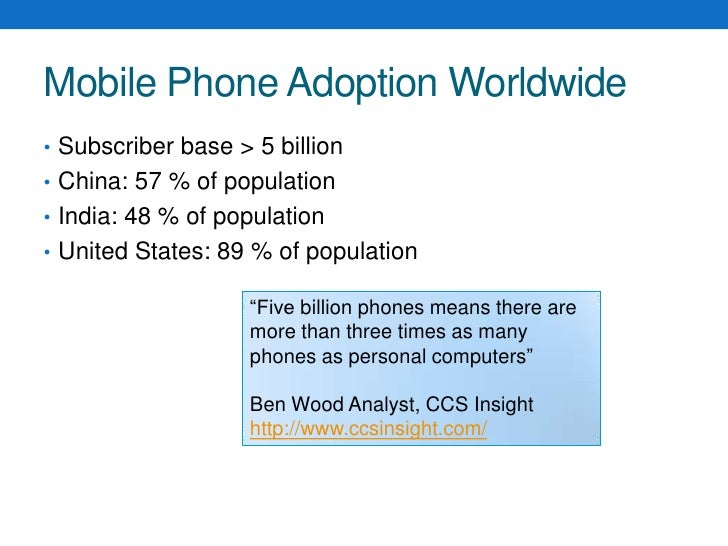 Mobile Phone Adoption Worldwide<br />Subscriber base > 5 billion<br />China: 57 % of population<br />India: 48 % of popula...