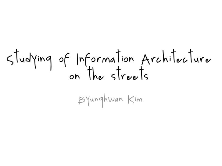 Studying of Information Architecture            on the streets             Byunghwan Kim