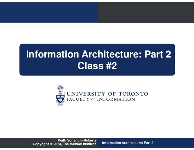 Information Architecture: Part 2           Class #2               Keith Schengili-Roberts Copyright © 2013, The iSchool In...