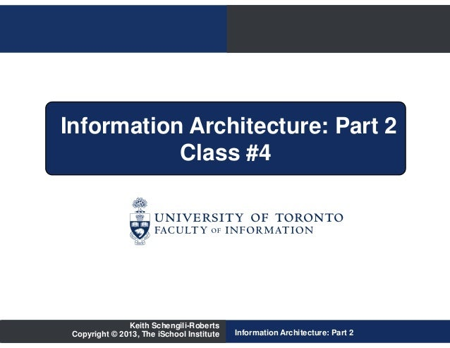 Information Architecture: Part 2           Class #4               Keith Schengili-Roberts Copyright © 2013, The iSchool In...