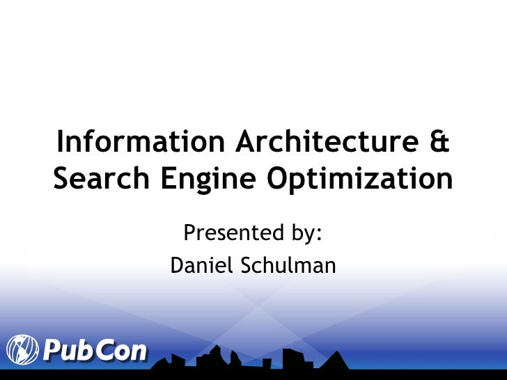 Information Architecture & Search Engine Optimization Presented by: Daniel Schulman