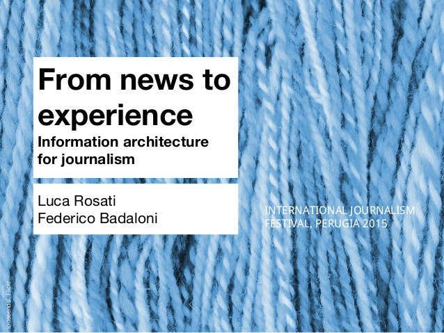 From news to experience Information architecture for journalism Luca Rosati Federico Badaloni INTERNATIONAL JOURNALISM FES...