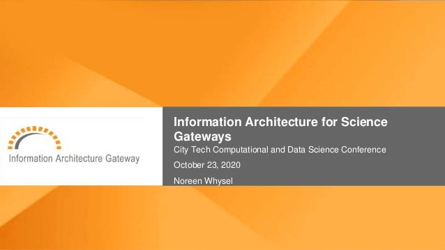 Information Architecture for Science Gateways City Tech Computational and Data Science Conference October 23, 2020 Noreen ...