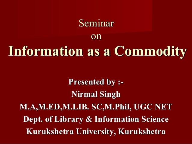 SeminarSeminar onon Information as a CommodityInformation as a Commodity Presented by :-Presented by :- Nirmal SinghNirmal...