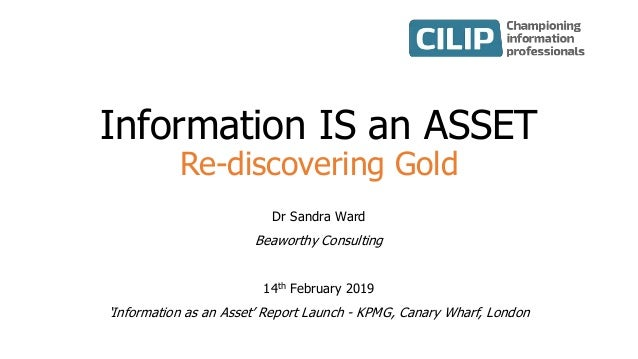 Information IS an ASSET Re-discovering Gold Dr Sandra Ward Beaworthy Consulting 14th February 2019 'Information as an Asse...