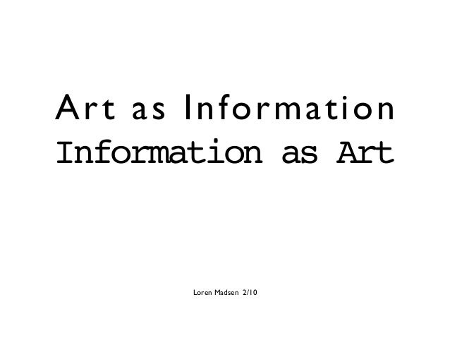 Art as Information Information as Art Loren Madsen 2/10