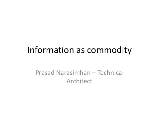 Information as commodity Prasad Narasimhan – Technical Architect
