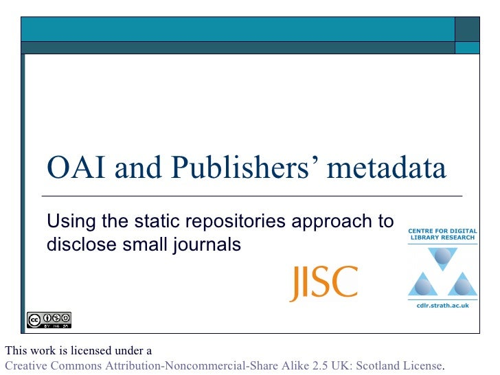 OAI and Publishers' metadata Using the static repositories approach to disclose small journals  This work is licensed unde...