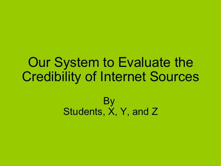 Our System to Evaluate the Credibility of Internet Sources By  Students, X, Y, and Z