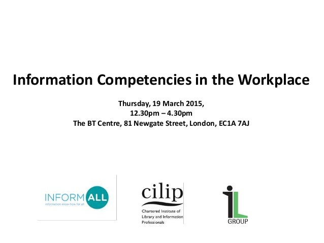 Information Competencies in the Workplace Thursday, 19 March 2015, 12.30pm – 4.30pm The BT Centre, 81 Newgate Street, Lond...