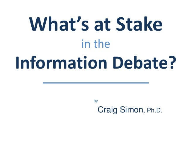 What's at Stake  in the  Information Debate?  by  Craig Simon, Ph.D.