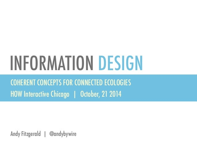 INFORMATION DESIGN  COHERENT CONCEPTS FOR CONNECTED ECOLOGIES  HOW Interactive Chicago | October, 21 2014  Andy Fitzgerald...