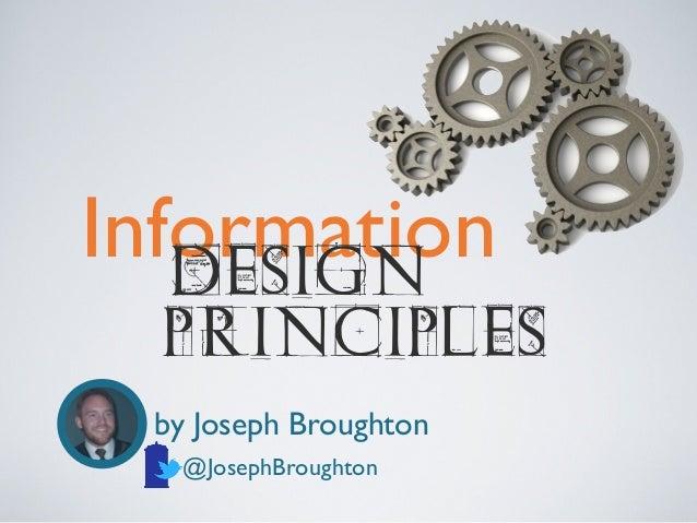 Information DESIGN  PRINCIPLES  by Joseph Broughton @JosephBroughton