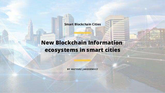 BY MATEUSZ JAROSIEWICZ New Blockchain Information ecosystems in smart cities Smart Blockchain Cities